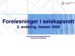 Forelesninger i selskapsrett 3. avdeling, h sten 2008  Stipendiat Hedvig Bugge Reiersen Institutt for Privatrett