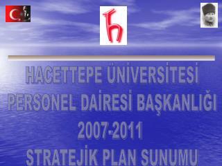 HACETTEPE  NIVERSITESI PERSONEL DAIRESI BASKANLIGI 2007-2011  STRATEJIK PLAN SUNUMU