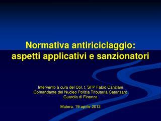 Normativa antiriciclaggio:  aspetti applicativi e sanzionatori      Intervento a cura del Col. t. SFP Fabio Canziani Com