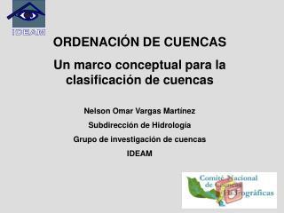ORDENACI N DE CUENCAS Un marco conceptual para la clasificaci n de cuencas  Nelson Omar Vargas Mart nez Subdirecci n de