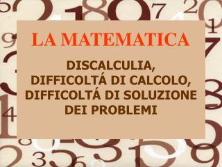 LA MATEMATICA  DISCALCULIA,  DIFFICOLT  DI CALCOLO, DIFFICOLT  DI SOLUZIONE         DEI PROBLEMI