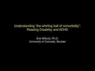 Understanding  the whirling ball of comorbidity : Reading Disability and ADHD  Erik Willcutt, Ph.D. University of Colora