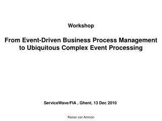 Workshop  From Event-Driven Business Process Management to Ubiquitous Complex Event Processing