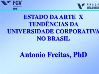 ESTADO DA ARTE  X TEND NCIAS DA UNIVERSIDADE CORPORATIVA NO BRASIL  Antonio Freitas, PhD