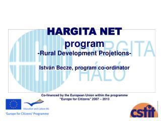 HARGITA NET  program  -Rural Development Projetions-   Istv n Becze, program co-ordinator       Co-financed by the Europ