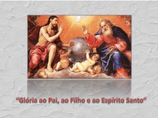 Gl ria ao Pai, ao Filho e ao Esp rito Santo
