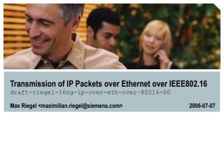 Transmission of IP Packets over Ethernet over IEEE802.16 draft-riegel-16ng-ip-over-eth-over-80216-00
