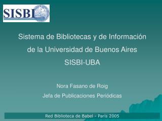 Sistema de Bibliotecas y de Informaci n  de la Universidad de Buenos Aires SISBI-UBA  Nora Fasano de Roig  Jefa de Publi