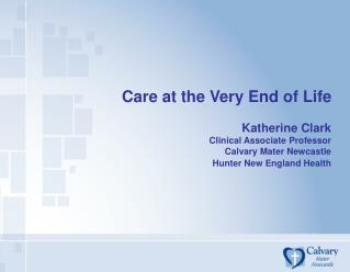 Care at the Very End of Life  Katherine Clark Clinical Associate Professor Calvary Mater Newcastle Hunter New England He