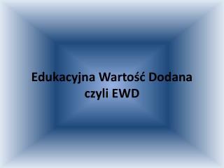 Edukacyjna Wartosc Dodana  czyli EWD
