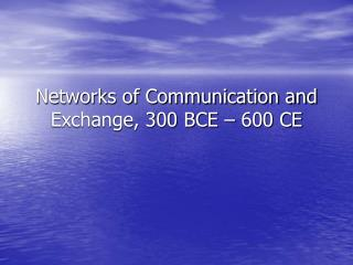 Networks of Communication and Exchange, 300 BCE   600 CE