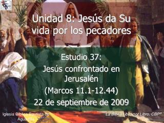 Estudio 37:  Jes s confrontado en Jerusal n Marcos 11.1-12.44  22 de septiembre de 2009
