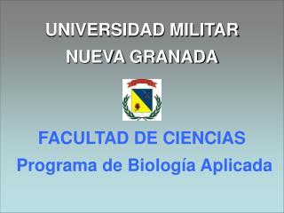 UNIVERSIDAD MILITAR NUEVA GRANADA    FACULTAD DE CIENCIAS  Programa de Biolog a Aplicada
