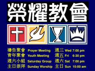 Prayer Meeting  Wed  7:00 pm   Youth Meeting  Fri  6:30 pm   Saturday Group  Sat  7:00 pm    Sunday Worship  Sun  10:0