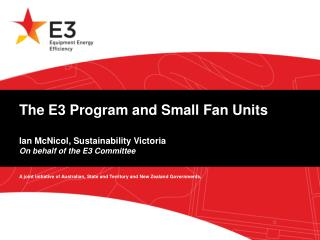 The E3 Program and Small Fan Units  Ian McNicol, Sustainability Victoria On behalf of the E3 Committee