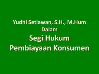 Yudhi Setiawan, S.H., M.Hum Dalam Segi Hukum  Pembiayaan Konsumen