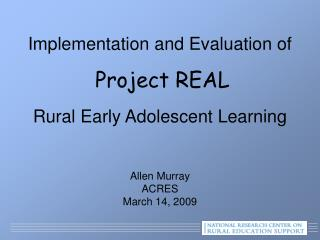 Implementation and Evaluation of   Project REAL  Rural Early Adolescent Learning    Allen Murray ACRES March 14, 2009