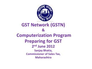 GST Network GSTN    Computerization Program  Preparing for GST 2nd June 2012 Sanjay Bhatia, Commissioner of Sales Tax, M
