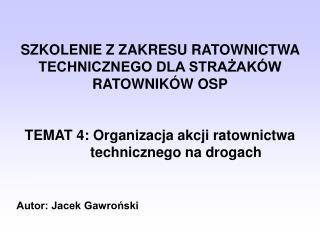 SZKOLENIE Z ZAKRESU RATOWNICTWA TECHNICZNEGO DLA STRAZAK W RATOWNIK W OSP   TEMAT 4: Organizacja akcji ratownictwa