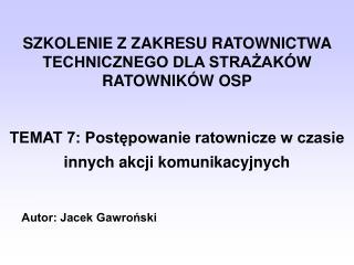 SZKOLENIE Z ZAKRESU RATOWNICTWA TECHNICZNEGO DLA STRAZAK W RATOWNIK W OSP   TEMAT 7: Postepowanie ratownicze w czasie in