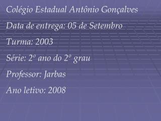 Col gio Estadual Ant nio Gon alves Data de entrega: 05 de Setembro Turma: 2003  S rie: 2  ano do 2  grau   Professor: Ja