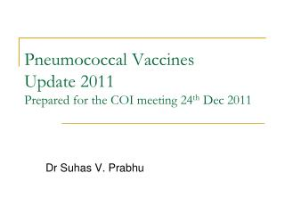 Pneumococcal Vaccines  Update 2011 Prepared for the COI meeting 24th Dec 2011