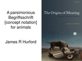 A parsimonious Begriffsschrift [concept notation] for animals  James R Hurford