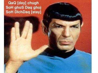 QaQ [day] chugh SoH ghoS Daq ghoj SoH DIchDaq [stay]
