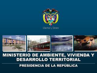 MINISTERIO DE AMBIENTE, VIVIENDA Y DESARROLLO TERRITORIAL PRESIDENCIA DE LA REP BLICA