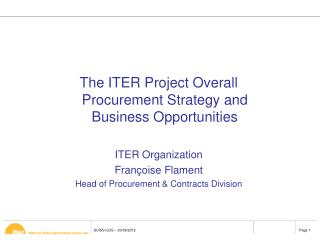 The ITER Project Overall Procurement Strategy and Business Opportunities  ITER Organization Fran oise Flament Head of Pr