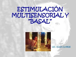 ESTIMULACI N MULTISENSORIAL Y  BASAL                                                        LIC. OLGA CLAROS