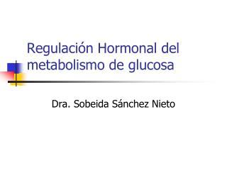Regulaci n Hormonal del metabolismo de glucosa