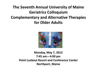The Seventh Annual University of Maine Geriatrics Colloquium Complementary and Alternative Therapies  for Older Adults