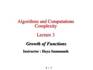 Algorithms and Computations Complexity  Lecture 3   Growth of Functions   Instructor : Haya Sammaneh