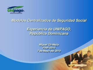 Modelos Centralizados de Seguridad Social  Experiencia de UNIPAGO, Rep blica Dominicana   Miguel Gil-Mej a FIAP-2010 7 d