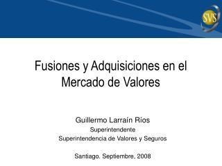 Guillermo Larra n R os Superintendente Superintendencia de Valores y Seguros  Santiago. Septiembre, 2008