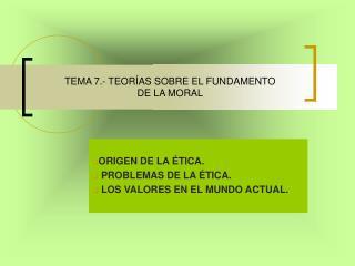 TEMA 7.- TEOR AS SOBRE EL FUNDAMENTO  DE LA MORAL