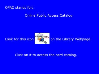 OPAC stands for:     Online Public Access Catalog      Look for this icon       on the Library Webpage.       Click on i