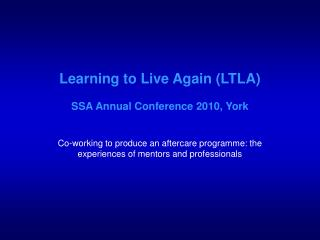 Learning to Live Again LTLA  SSA Annual Conference 2010, York