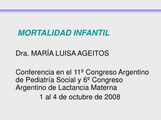 MORTALIDAD INFANTIL     Dra. MAR A LUISA AGEITOS     Conferencia en el 11  Congreso Argentino de Pediatr a Social y 6  C