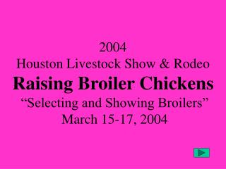 2004 Houston Livestock Show  Rodeo Raising Broiler Chickens   Selecting and Showing Broilers    March 15-17, 2004