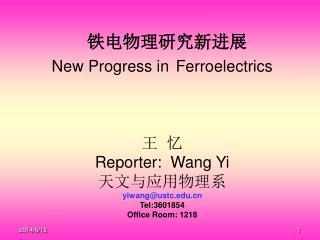 New Progress in  Ferroelectrics       Reporter:  Wang Yi  yiwangustc Tel:3601854 Office Room: 1218
