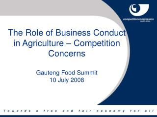 The Role of Business Conduct in Agriculture   Competition Concerns  Gauteng Food Summit 10 July 2008