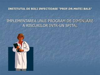 INSTITUTUL DE BOLI INFECTIOASE  PROF.DR.MATEI BALS    IMPLEMENTAREA UNUI PROGRAM DE DIMINUARE A RISCURILOR INTR-UN SPITA