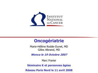 Oncog riatrie  Marie-H l ne Rodde-Dunet, MD Gilles Albrand, MD  Wonca le 19 Octobre 2007  Marc Frarier  S minaire K et p