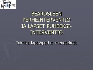BEARDSLEEN PERHEINTERVENTIO JA LAPSET PUHEEKSI-INTERVENTIO