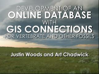 DEVELOPMENT OF AN ONLINE DATABASE WITH GIS CONNECTIONS FOR VERTEBRATE AND OTHER FOSSILS    Justin Woods and Art Chadwick