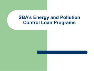 SBA s Energy and Pollution Control Loan Programs