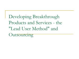 Developing Breakthrough Products and Services - the Lead User Method and Outsourcing