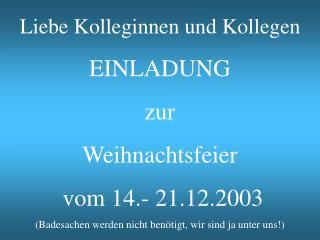 Liebe Kolleginnen und Kollegen EINLADUNG zur  Weihnachtsfeier   vom 14.- 21.12.2003 Badesachen werden nicht ben tigt, wi